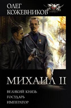 Олег Кожевников - Михаил II: Великий князь. Государь. Император