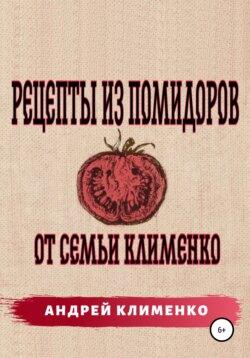 Андрей Клименко - Рецепты из помидоров от семьи Клименко