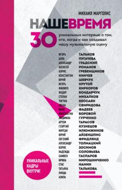Михаил Марголис - Наше время. 30 уникальных интервью о том, кто, когда и как создавал нашу музыкальную сцену