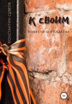Константин Сомов - К своим, или Повести о солдатах