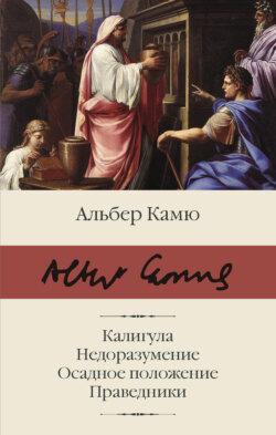 Альбер Камю - Калигула. Недоразумение. Осадное положение. Праведники