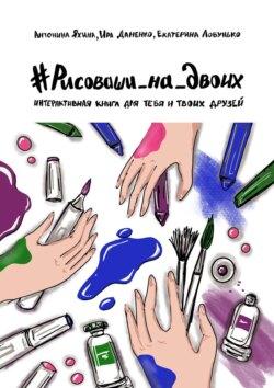 Екатерина Лобунько, Ира Даненко - #РИСОВАШИ_НА_ДВОИХ. Интерактивная книга для тебя итвоих друзей