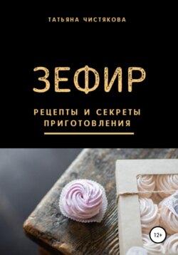 Татьяна Чистякова - Зефир. Рецепты и секреты приготовления
