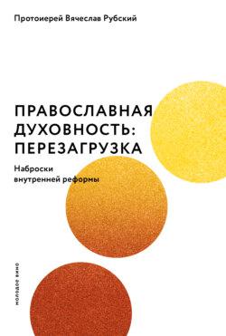 Вячеслав Рубский - Православная духовность: перезагрузка. Наброски внутренней реформы