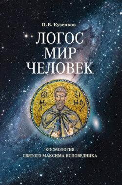 Павел Кузенков - Логос – мир – человек. Космология святого Максима Исповедника