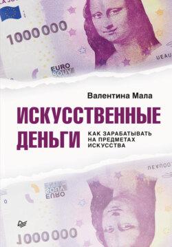 Валентина Мала - Искусственные деньги. Как зарабатывать на предметах искусства