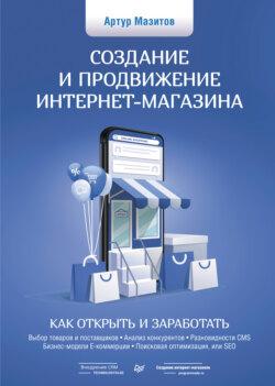 Артур Мазитов - Создание и продвижение интернет-магазина: как открыть и заработать