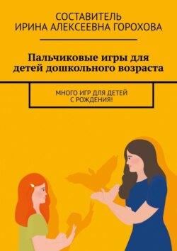 Ирина Горохова - Пальчиковыеигры для детей дошкольного возраста. Много игр для детей с рождения!