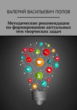Валерий Попов - Методические рекомендации поформированию актуальных тем творческих задач. Для обучающихся в системах общего и дополнительного образования детей