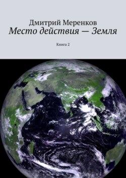 Дмитрий Меренков - Место действия– Земля. Книга2