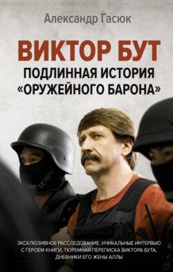 Александр Гасюк - Виктор Бут. Подлинная история «оружейного барона»