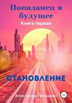 Александр Шуравин - Попаданец в будущее. Книга Первая: «Становление»