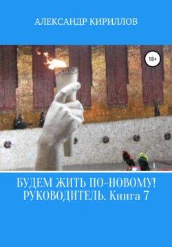 Александр Кириллов - Будем жить по-новому! Руководитель. Книга 7