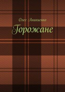 Олег Аникиенко - Горожане. Рассказы, заметки, миниатюры