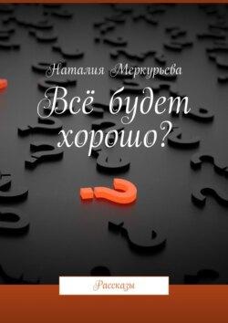 Наталия Меркурьева - Всё будет хорошо? Рассказы
