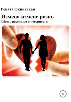 Рената Окиньская - Измена измене рознь. Шесть рассказов о неверности