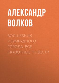 Александр Волков - Волшебник Изумрудного города. Все сказочные повести