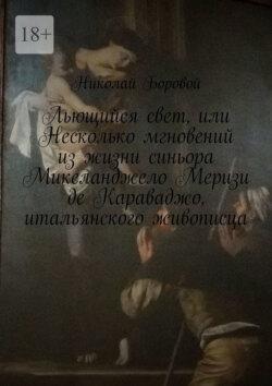 Николай Боровой - Льющийся свет, или Несколько мгновений изжизни синьора Микеланджело Меризи де Караваджо, итальянского живописца. Драма-роман
