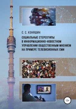 Сергей Коняшин - Социальные стереотипы в информационно-новостном управлении общественным мнением на примере телевизионных СМИ