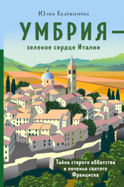 Юлия Евдокимова - Умбрия – зеленое сердце Италии. Тайна старого аббатства и печенье святого Франциска