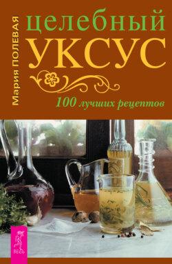 Мария Полевая - Целебный уксус. 100 лучших рецептов