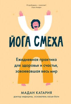 Мадан Катария - Йога смеха. Ежедневная практика для здоровья и счастья, завоевавшая весь мир