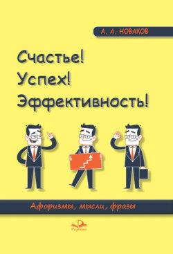 Алексей Новаков - Счастье! Успех! Эффективность! Афоризмы, мысли, фразы