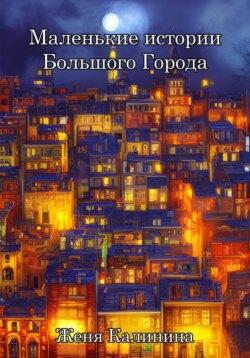 Женя Калинина - Маленькие истории Большого Города