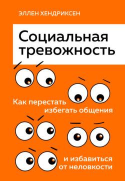 Эллен Хендриксен - Социальная тревожность. Как перестать избегать общения и избавиться от неловкости