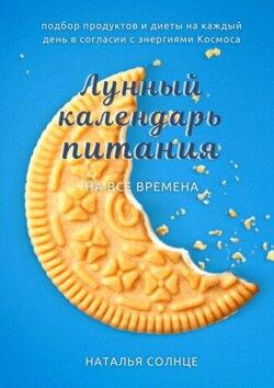 Наталья Солнце - Лунный календарь питания. Подбор продуктов и диеты на каждый день в согласии с энергиями Космоса