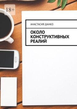 Анастасия Данко - Около Конструктивных Реалий
