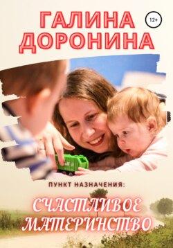 Галина Доронина - Пункт назначения: счастливое материнство