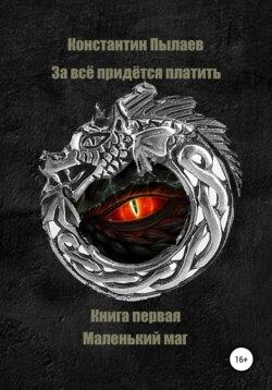 Константин Пылаев - За всё придется платить. Книга первая. Маленький маг