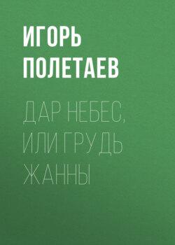 Игорь Полетаев - Дар Небес, или Грудь Жанны
