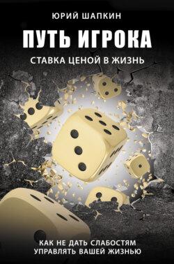 Юрий Шапкин - Путь игрока. Ставка ценой в жизнь: как не дать слабостям управлять вашей жизнью