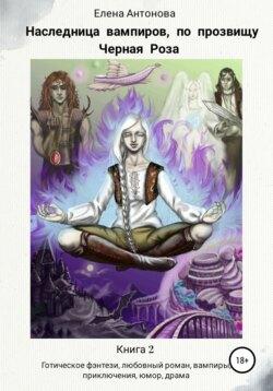 Елена Антонова - Наследница вампиров по прозвищу Черная роза. Книга 2