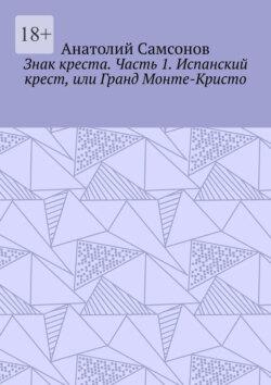 Анатолий Самсонов - Знак креста. Часть 1. Испанский крест, или Гранд Монте-Кристо