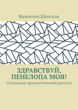 Валентин Шентала - Здравствуй, Пенелопамоя! (Социально-фантастический рассказ)