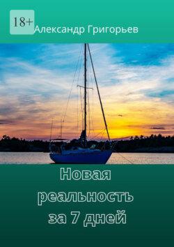 Александр Григорьев - Новая реальность за7дней