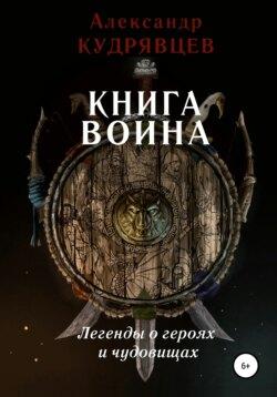 Александр Кудрявцев - Книга воина. Легенды о героях и чудовищах