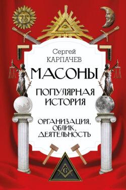 Сергей Карпачев - Масоны. Популярная история: организация, облик, деятельность