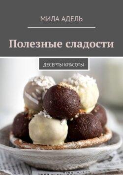 Мила Адель - Полезные сладости. Десерты КРАСОТЫ