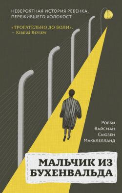 Сьюзен Макклелланд, Робби Вайсман - Мальчик из Бухенвальда. Невероятная история ребенка, пережившего Холокост