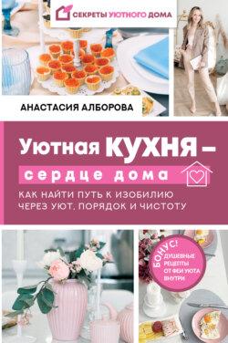Анастасия Алборова - Уютная кухня – сердце дома. Как найти путь к изобилию через уют, порядок и чистоту