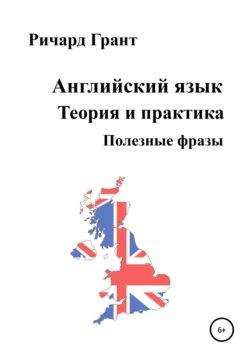 Ричард Грант - Английский язык. Теория и практика. Полезные фразы