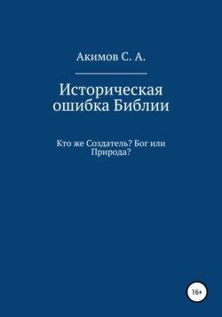 Сергей Акимов - Историческая ошибка Библии. Кто же Создатель? Бог или Природа?