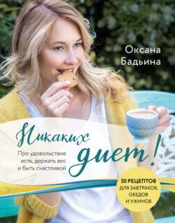 Оксана Бадьина - Никаких диет! Про удовольствие есть, держать вес и быть счастливой