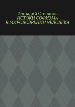 Геннадий Степанов - Истоки софизма вмировозрении человека