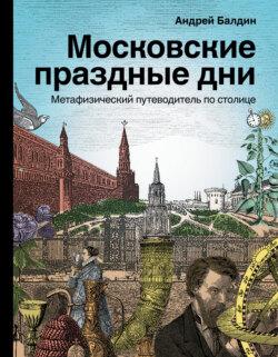 Андрей Балдин - Московские праздные дни. Метафизический путеводитель по столице