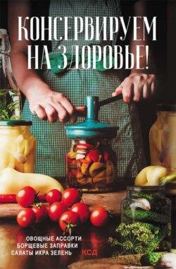 Ольга Кузьмина - Консервируем (на) здоровье! Овощные ассорти, борщевые заправки, салаты, икра, зелень